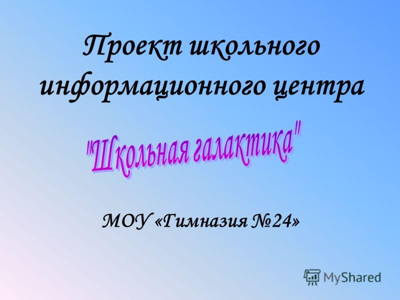 Проект школьного информационного центра МОУ «Гимназия 24»