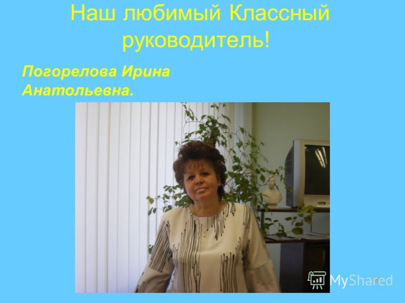 Наш любимый Классный руководитель! Погорелова Ирина Анатольевна.