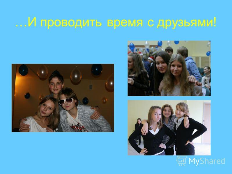 …И проводить время с друзьями!