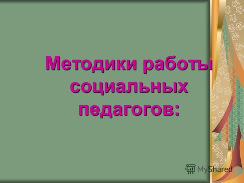 Методики работы социальных педагогов: