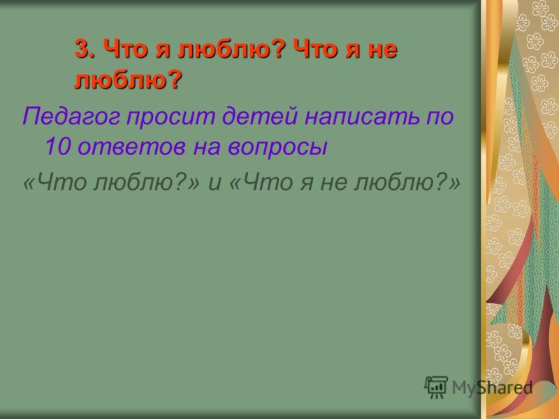 3. Что я люблю? Что я не люблю? Педагог просит детей написать по 10 ответов на вопросы «Что люблю?» и «Что я не люблю?»