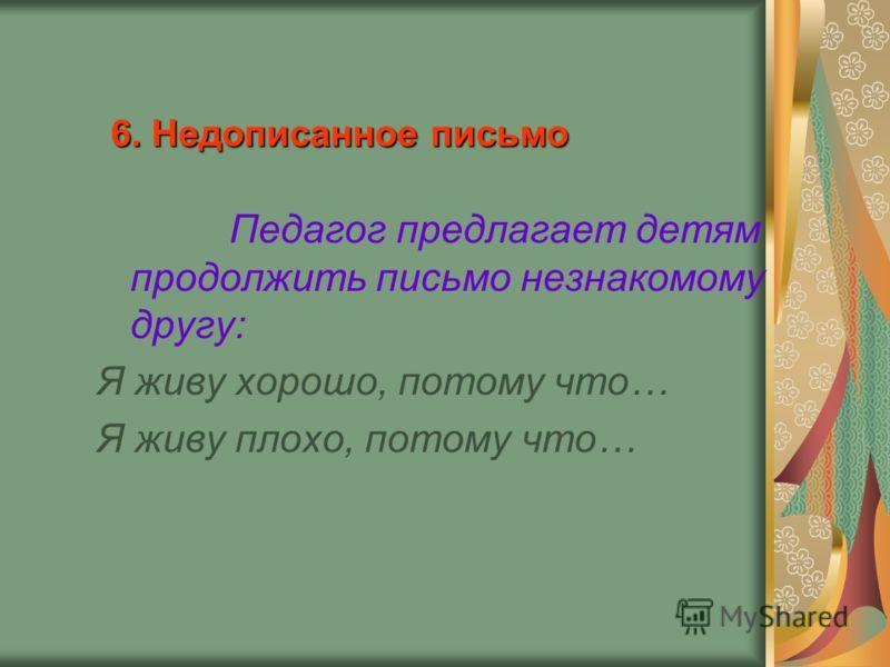 6. Недописанное письмо Педагог предлагает детям продолжить письмо незнакомому другу: Я живу хорошо, потому что… Я живу плохо, потому что…