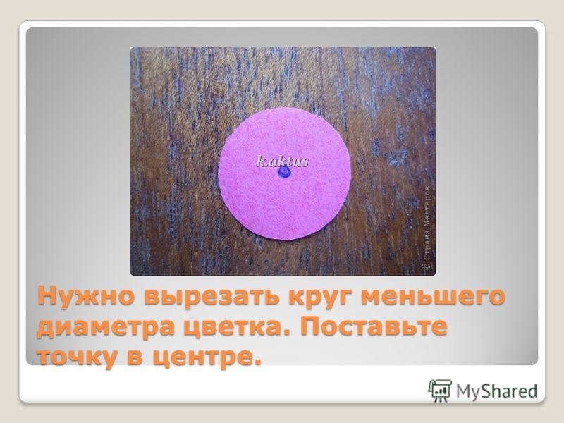 Нужно вырезать круг меньшего диаметра цветка. Поставьте точку в центре.
