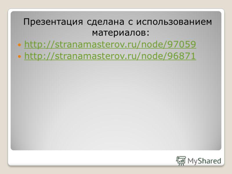 Презентация сделана с использованием материалов: http://stranamasterov.ru/node/97059 http://stranamasterov.ru/node/96871