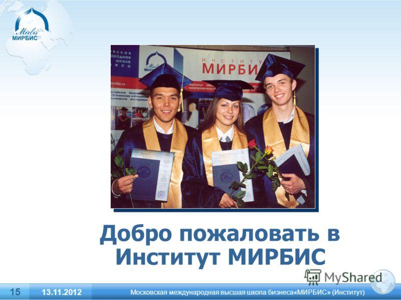15 Добро пожаловать в Институт МИРБИС Московская международная высшая школа бизнеса«МИРБИС» (Институт) 13.11.2012