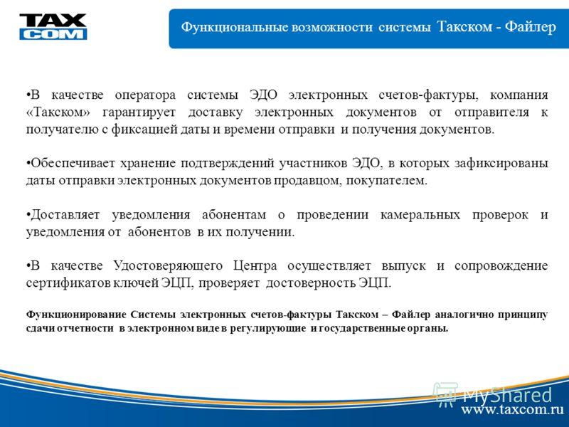 www.taxcom.ru В качестве оператора системы ЭДО электронных счетов-фактуры, компания «Такском» гарантирует доставку электронных документов от отправителя к получателю с фиксацией даты и времени отправки и получения документов. Обеспечивает хранение по