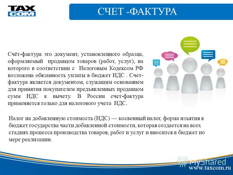 СЧЕТ -ФАКТУРА www.taxcom.ru Счёт-фактура это документ, установленного образца, оформляемый продавцом товаров (работ, услуг), на которого в соответствии с Налоговым Кодексом РФ возложена обязанность уплаты в бюджет НДС. Счет- фактура является документ