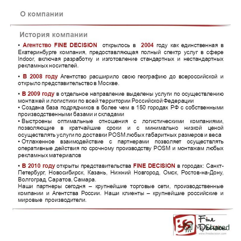 О компании История компании Агентство FINE DECISION открылось в 2004 году как единственная в Екатеринбурге компания, предоставляющая полный спектр услуг в сфере Indoor, включая разработку и изготовление стандартных и нестандартных рекламных носителей
