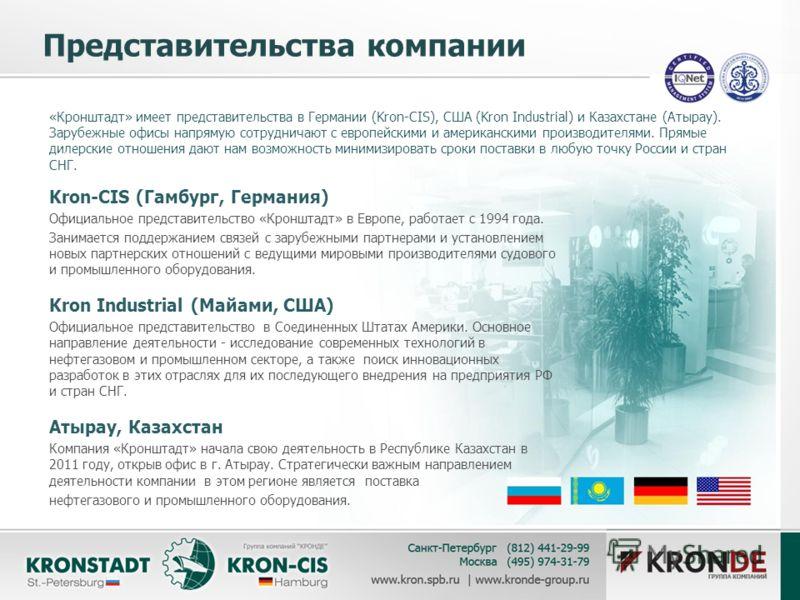 Представительства компании «Кронштадт» имеет представительства в Германии (Kron-CIS), США (Kron Industrial) и Казахстане (Атырау). Зарубежные офисы напрямую сотрудничают с европейскими и американскими производителями. Прямые дилерские отношения дают