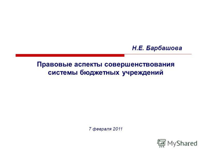 1 Н.Е. Барбашова Правовые аспекты совершенствования системы бюджетных учреждений 7 февраля 2011