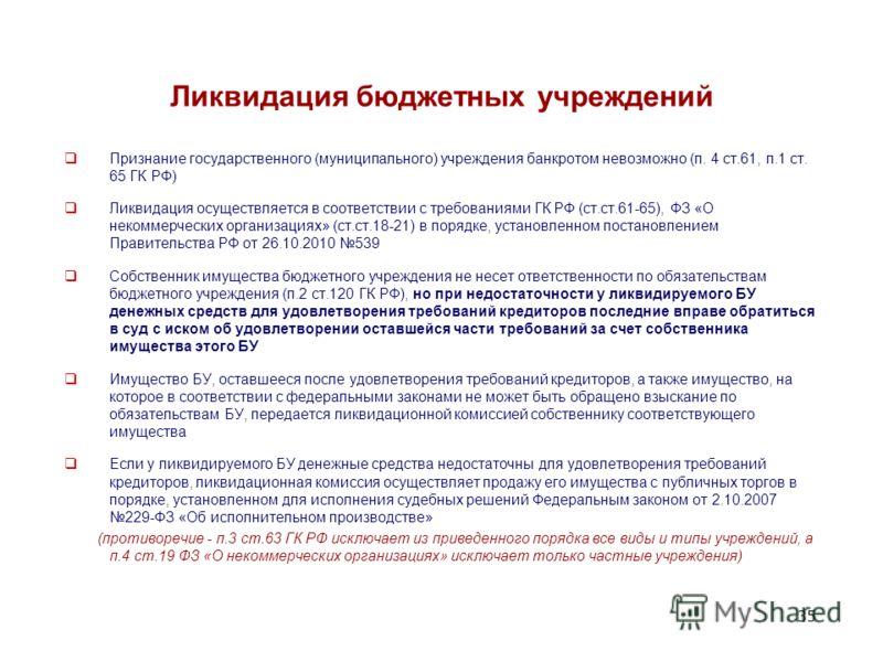 35 Ликвидация бюджетных учреждений Признание государственного (муниципального) учреждения банкротом невозможно (п. 4 ст.61, п.1 ст. 65 ГК РФ) Ликвидация осуществляется в соответствии с требованиями ГК РФ (ст.ст.61-65), ФЗ «О некоммерческих организаци
