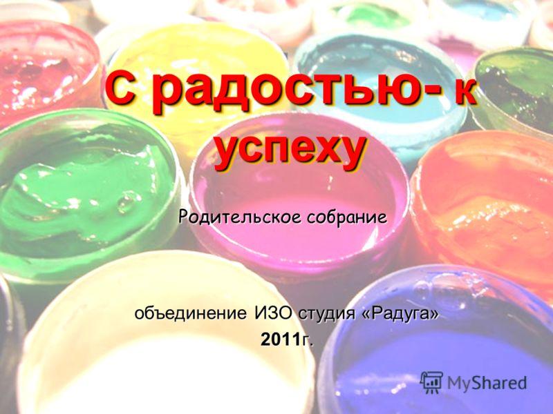С радостью- к успеху объединение ИЗО студия «Радуга» 2011г. Родительское собрание