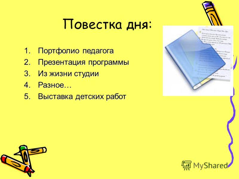 Повестка дня: 1.Портфолио педагога 2.Презентация программы 3.Из жизни студии 4.Разное… 5.Выставка детских работ