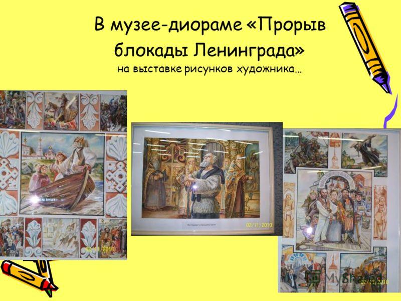 В музее-диораме «Прорыв блокады Ленинграда» на выставке рисунков художника…