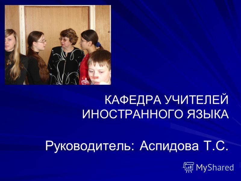 КАФЕДРА УЧИТЕЛЕЙ ИНОСТРАННОГО ЯЗЫКА Руководитель: Аспидова Т.С.
