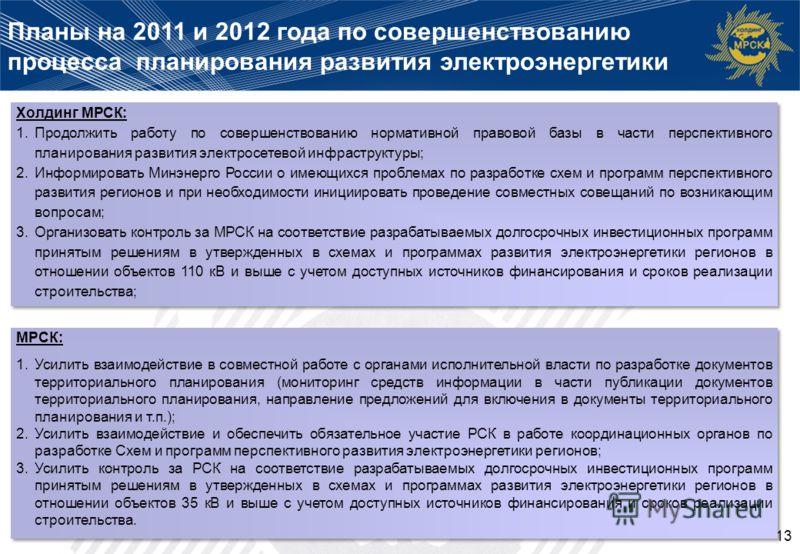 13 Планы на 2011 и 2012 года по совершенствованию процесса планирования развития электроэнергетики МРСК: 1.Усилить взаимодействие в совместной работе с органами исполнительной власти по разработке документов территориального планирования (мониторинг