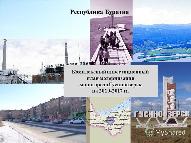 Республика Бурятия Комплексный инвестиционный план модернизации моногорода Гусиноозерск на 2010-2017 гг.