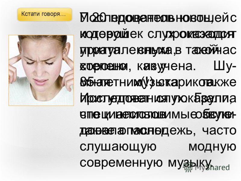 Кстати говоря… Последовательность, с которой происходит утрата слуха, сейчас хорошо изучена. Шу- мная музыка также притупляет слух. Группа специалистов обсле- довала молодежь, часто слушающую модную современную музыку. У 20 процентов юношей и девушек