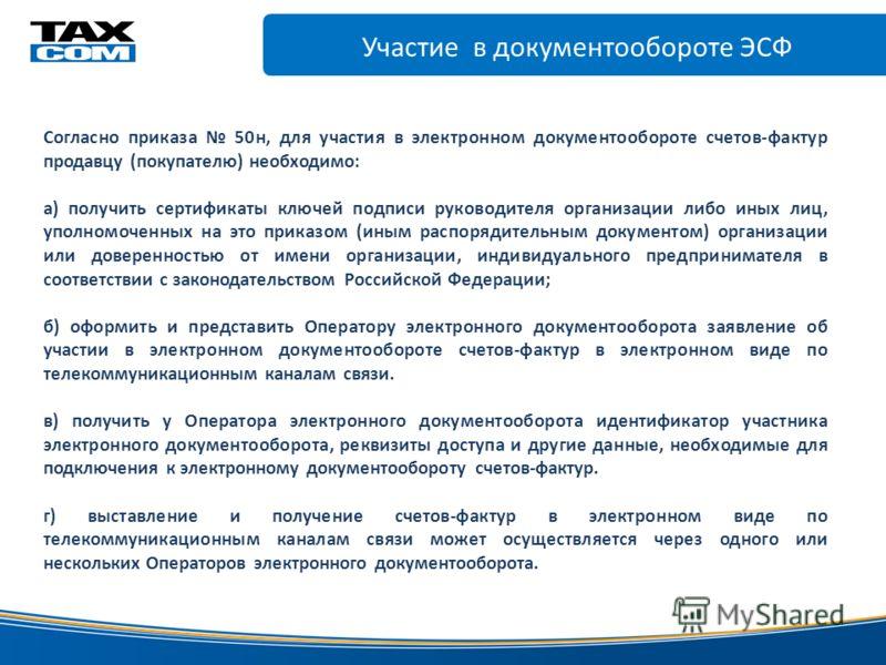Участие в документообороте ЭСФ www.taxcom.ru электронной цифровой Согласно приказа 50н, для участия в электронном документообороте счетов-фактур продавцу (покупателю) необходимо: а) получить сертификаты ключей подписи руководителя организации либо ин