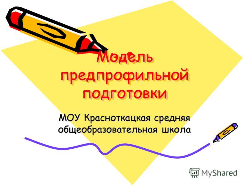 Модель предпрофильной подготовки МОУ Красноткацкая средняя общеобразовательная школа