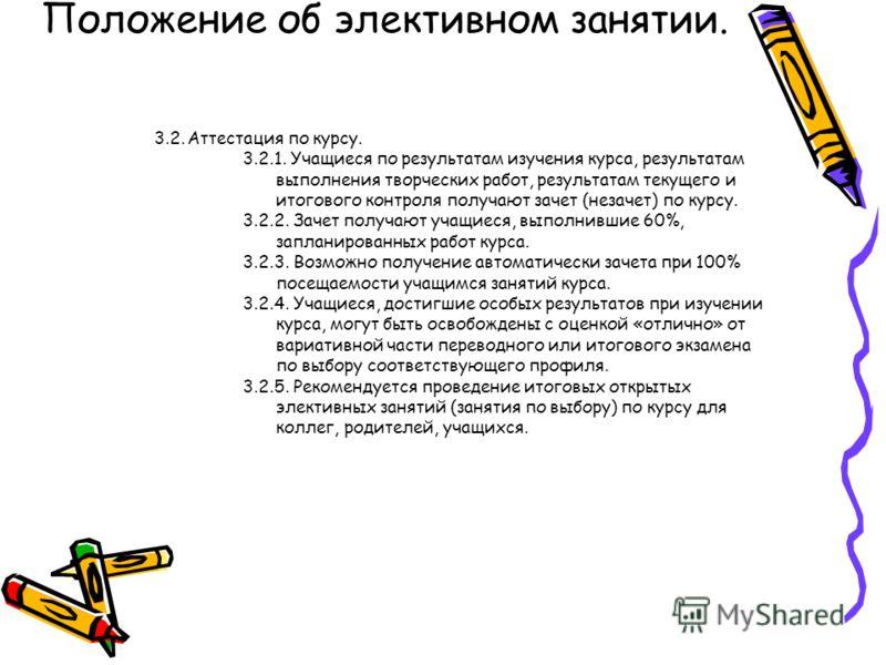 Положение об элективном занятии. 3.2.Аттестация по курсу. 3.2.1. Учащиеся по результатам изучения курса, результатам выполнения творческих работ, результатам текущего и итогового контроля получают зачет (незачет) по курсу. 3.2.2. Зачет получают учащи
