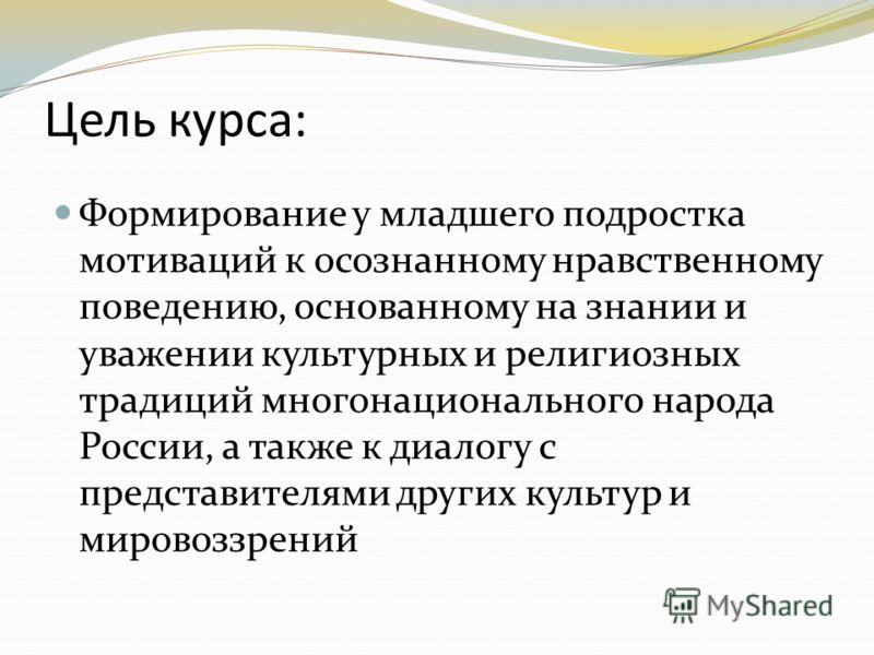 Цель курса: Формирование у младшего подростка мотиваций к осознанному нравственному поведению, основанному на знании и уважении культурных и религиозных традиций многонационального народа России, а также к диалогу с представителями других культур и м