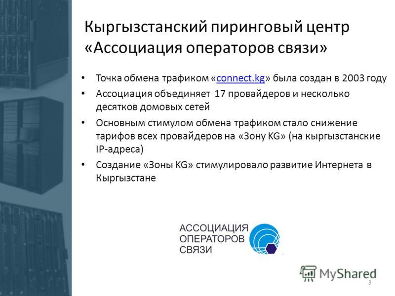 Точка обмена трафиком «connect.kg» была создан в 2003 годуconnect.kg Ассоциация объединяет 17 провайдеров и несколько десятков домовых сетей Основным стимулом обмена трафиком стало снижение тарифов всех провайдеров на «Зону KG» (на кыргызстанские IP-