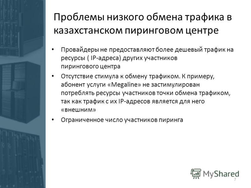 Проблемы низкого обмена трафика в казахстанском пиринговом центре Провайдеры не предоставляют более дешевый трафик на ресурсы ( IP-адреса) других участников пирингового центра Отсутствие стимула к обмену трафиком. К примеру, абонент услуги «Megaline»
