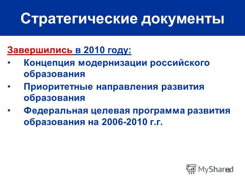 15 Стратегические документы Завершились в 2010 году: Концепция модернизации российского образования Приоритетные направления развития образования Федеральная целевая программа развития образования на 2006-2010 г.г.