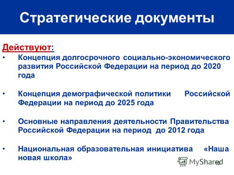 16 Стратегические документы Действуют: Концепция долгосрочного социально-экономического развития Российской Федерации на период до 2020 года Концепция демографической политики Российской Федерации на период до 2025 года Основные направления деятельно