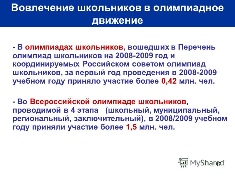 47 Вовлечение школьников в олимпиадное движение - В олимпиадах школьников, вошедших в Перечень олимпиад школьников на 2008-2009 год и координируемых Российском советом олимпиад школьников, за первый год проведения в 2008-2009 учебном году приняло уча