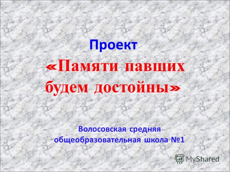 Проект « Памяти павших будем достойны » Волосовская средняя общеобразовательная школа 1
