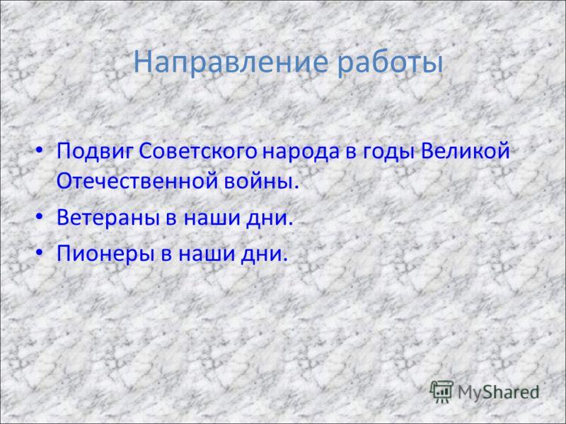 Направление работы Подвиг Советского народа в годы Великой Отечественной войны. Ветераны в наши дни. Пионеры в наши дни.