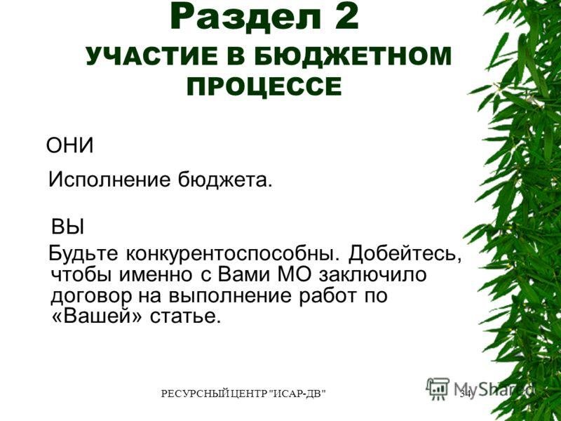 РЕСУРСНЫЙ ЦЕНТР ИСАР-ДВ34 Раздел 2 УЧАСТИЕ В БЮДЖЕТНОМ ПРОЦЕССЕ ОНИ Исполнение бюджета. ВЫ Будьте конкурентоспособны. Добейтесь, чтобы именно с Вами МО заключило договор на выполнение работ по «Вашей» статье.