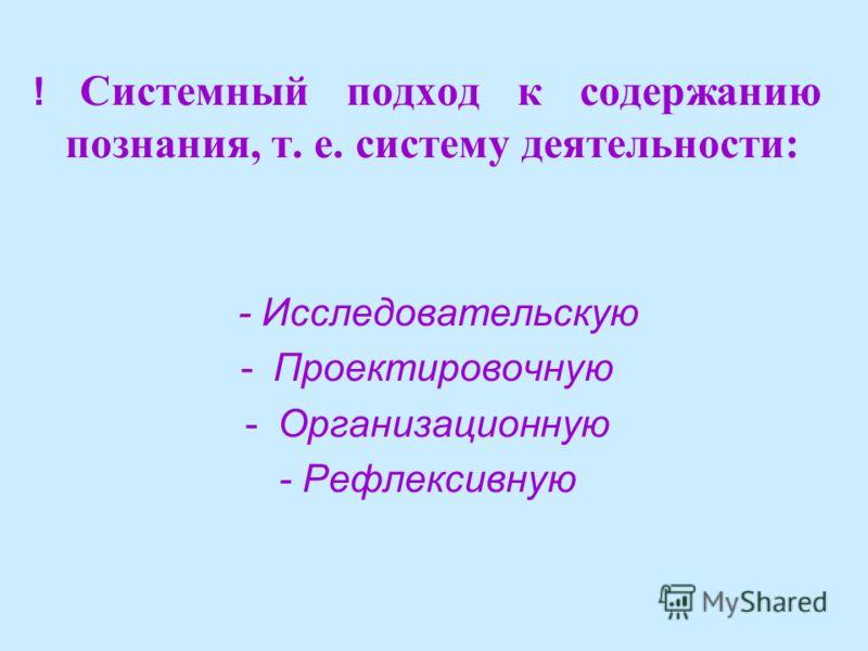 ! Системный подход к содержанию познания, т. е. систему деятельности: - Исследовательскую -Проектировочную -Организационную - Рефлексивную