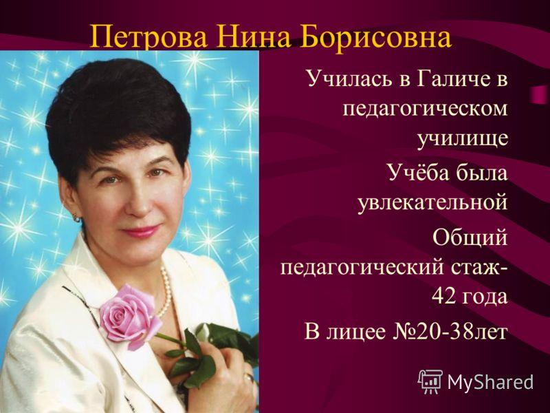 Петрова Нина Борисовна Училась в Галиче в педагогическом училище Учёба была увлекательной Общий педагогический стаж- 42 года В лицее 20-38лет