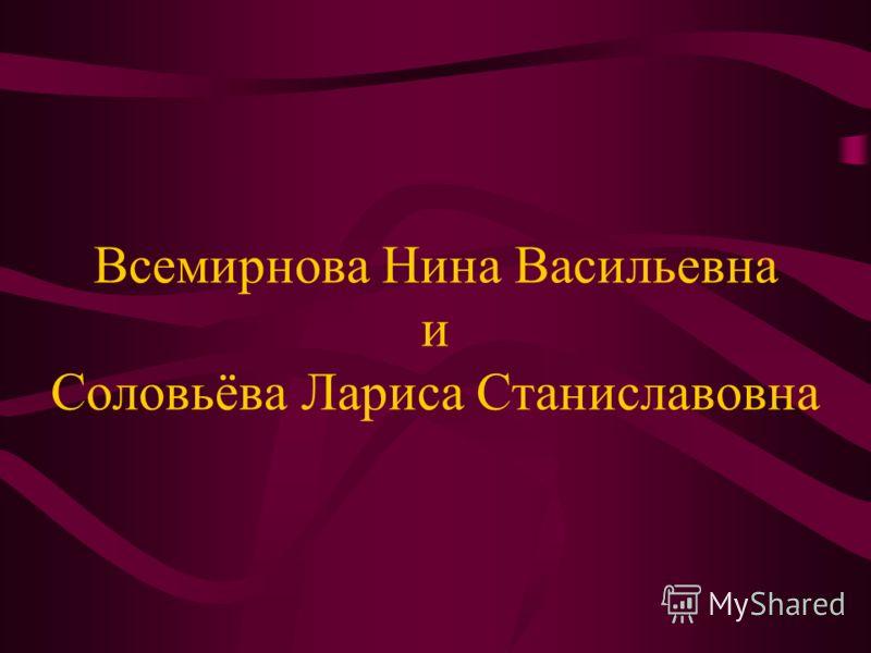 Всемирнова Нина Васильевна и Соловьёва Лариса Станиславовна