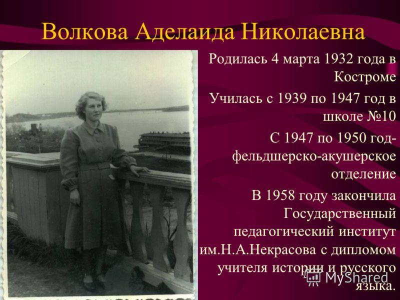 Волкова Аделаида Николаевна Родилась 4 марта 1932 года в Костроме Училась с 1939 по 1947 год в школе 10 С 1947 по 1950 год- фельдшерско-акушерское отделение В 1958 году закончила Государственный педагогический институт им.Н.А.Некрасова с дипломом учи