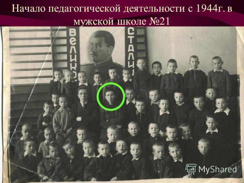 Начало педагогической деятельности с 1944г. в мужской школе 21