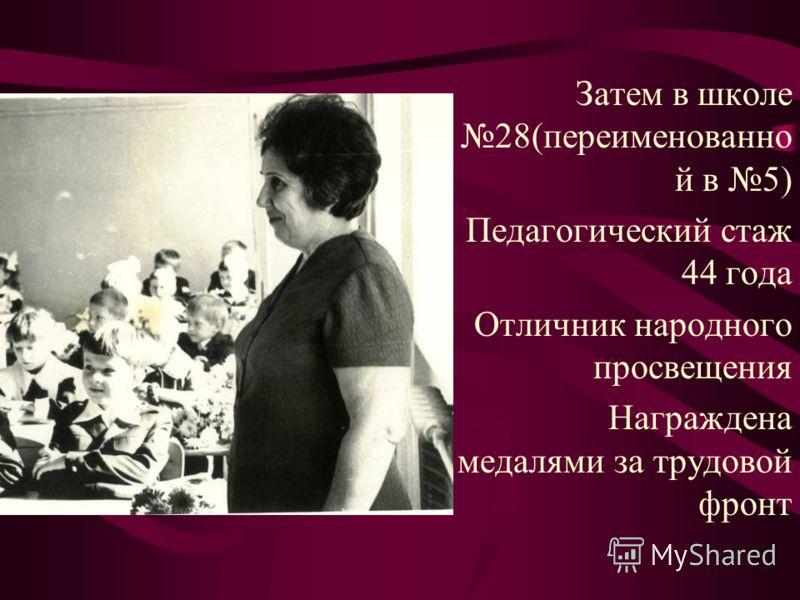 Затем в школе 28(переименованно й в 5) Педагогический стаж 44 года Отличник народного просвещения Награждена медалями за трудовой фронт