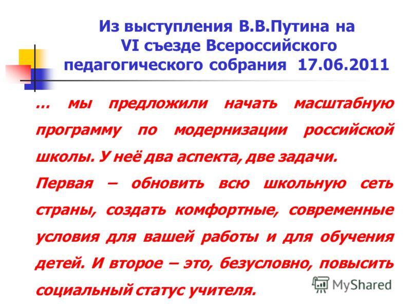 Из выступления В.В.Путина на VI съезде Всероссийского педагогического собрания 17.06.2011 … мы предложили начать масштабную программу по модернизации российской школы. У неё два аспекта, две задачи. Первая – обновить всю школьную сеть страны, создать
