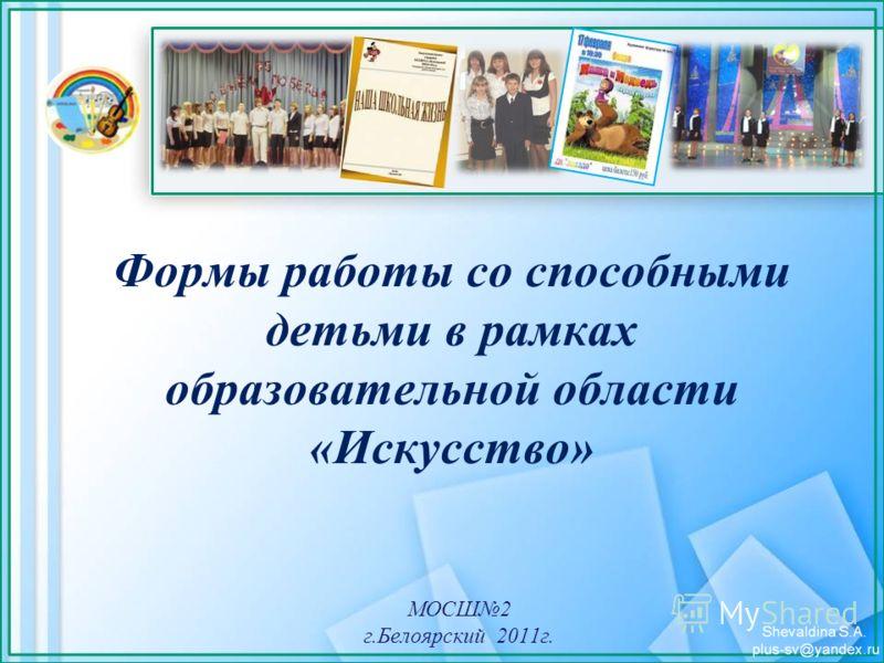 Формы работы со способными детьми в рамках образовательной области «Искусство» МОСШ2 г.Белоярский 2011г.