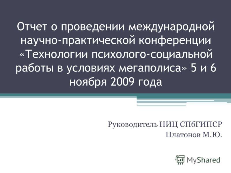 Отчет о проведении международной научно-практической конференции «Технологии психолого-социальной работы в условиях мегаполиса» 5 и 6 ноября 2009 года Руководитель НИЦ СПбГИПСР Платонов М.Ю.