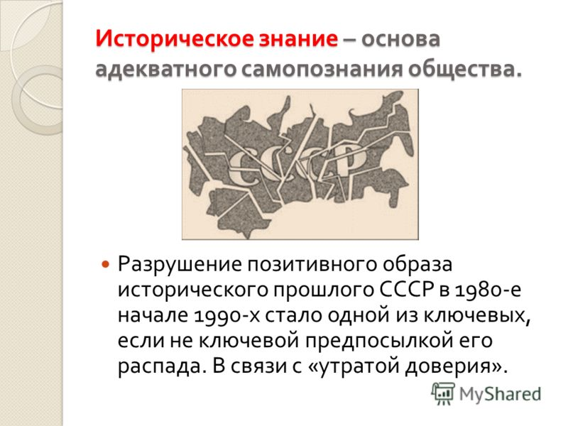 Историческое знание – основа адекватного самопознания общества. Разрушение позитивного образа исторического прошлого СССР в 1980- е начале 1990- х стало одной из ключевых, если не ключевой предпосылкой его распада. В связи с « утратой доверия ».