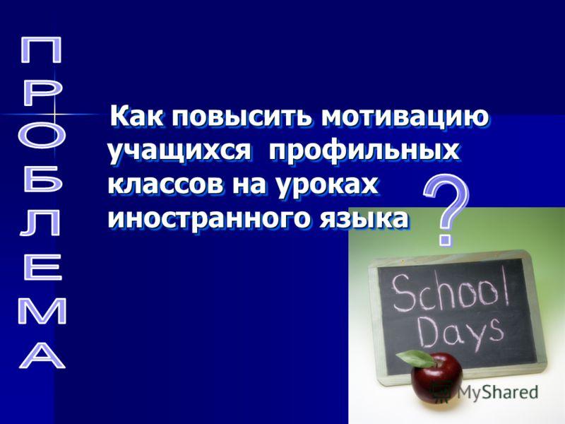Как повысить мотивацию учащихся профильных классов на уроках иностранного языка Как повысить мотивацию учащихся профильных классов на уроках иностранного языка