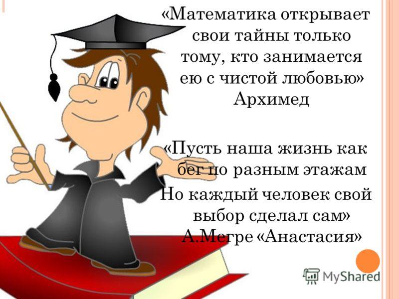 «Математика открывает свои тайны только тому, кто занимается ею с чистой любовью» Архимед «Пусть наша жизнь как бег по разным этажам Но каждый человек свой выбор сделал сам» А.Мегре «Анастасия»