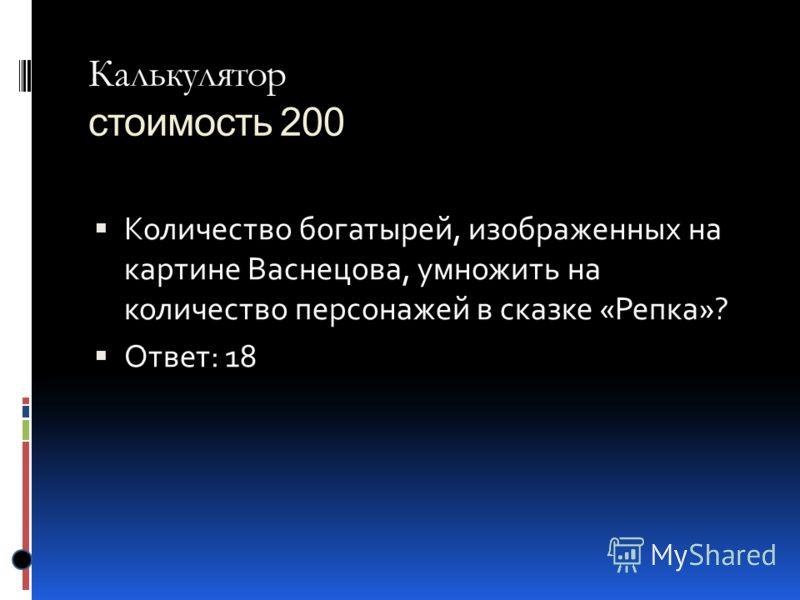 Калькулятор Калькулятор стоимость 200 Количество богатырей, изображенных на картине Васнецова, умножить на количество персонажей в сказке «Репка»? Ответ: 18