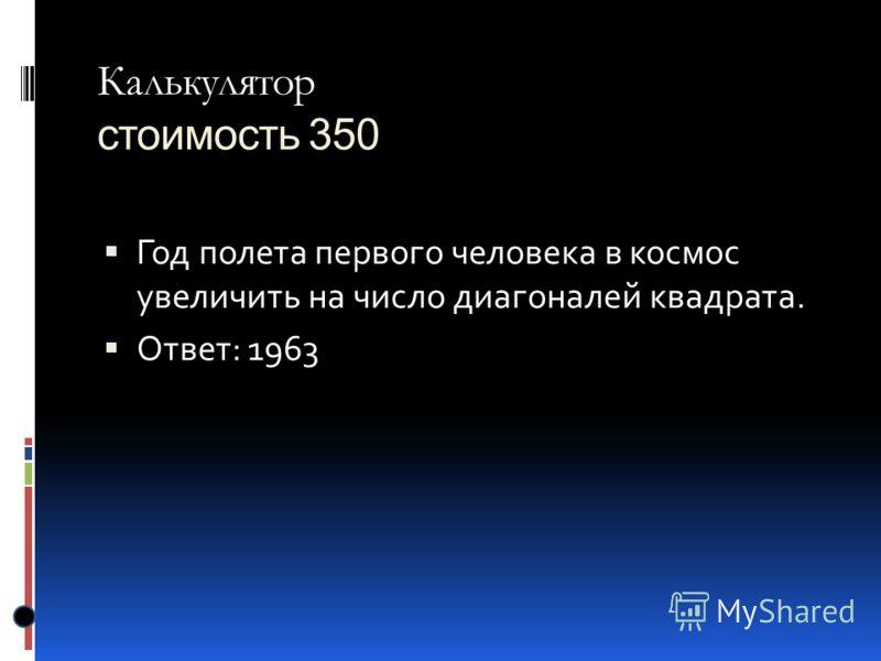 Калькулятор Калькулятор стоимость 350 Год полета первого человека в космос увеличить на число диагоналей квадрата. Ответ: 1963
