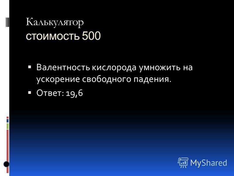 Калькулятор Калькулятор стоимость 500 Валентность кислорода умножить на ускорение свободного падения. Ответ: 19,6