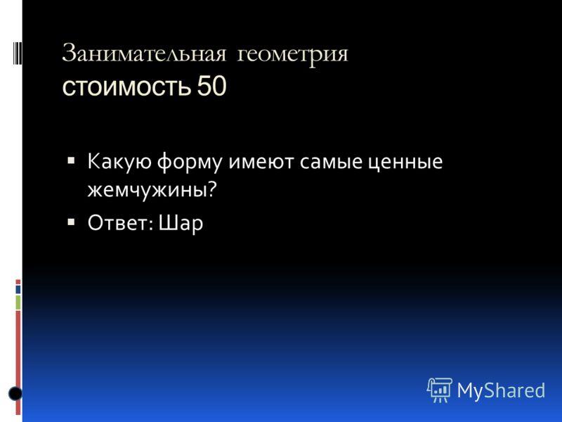 Занимательная геометрия стоимость 50 Какую форму имеют самые ценные жемчужины? Ответ: Шар